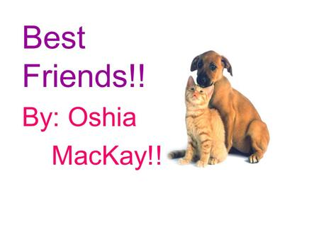 Best Friends!! By: Oshia MacKay!!. ©2010 Oshia Mackay All rights reserved. Any part of this book is not to be used by anyone without the permission of.