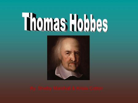 By: Shelby Marshall & Krista Cotton. Thomas Hobbes: A Brief Biography Hobbes was born on April 5, 1588 and his hometown was Malmesbury, England. His father.
