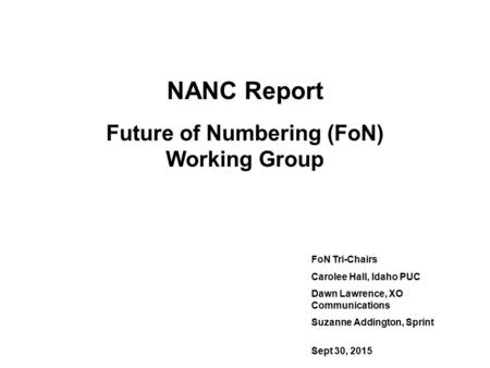 NANC Report Future of Numbering (FoN) Working Group FoN Tri-Chairs Carolee Hall, Idaho PUC Dawn Lawrence, XO Communications Suzanne Addington, Sprint Sept.