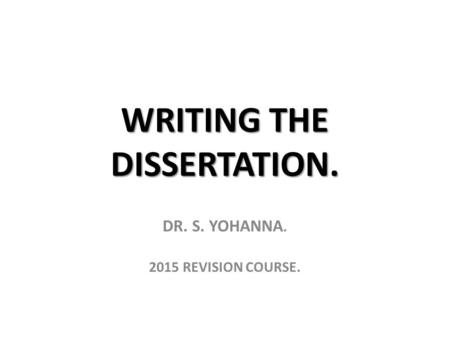 WRITING THE DISSERTATION. DR. S. YOHANNA. 2015 REVISION COURSE.