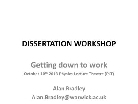 DISSERTATION WORKSHOP Getting down to work October 10 th 2013 Physics Lecture Theatre (PLT) Alan Bradley