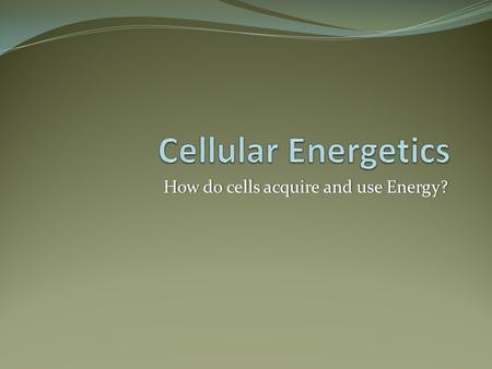How do cells acquire and use Energy?How do cells acquire and use Energy?