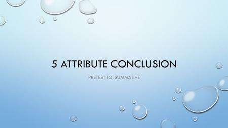 5 ATTRIBUTE CONCLUSION PRETEST TO SUMMATIVE. 5 ATTRIBUTE CONCLUSION CONCLUSIVE STATEMENT1. DID THE EXPERIMENT ANSWER THE QUESTION? (1 POINT) SUPPORTING.