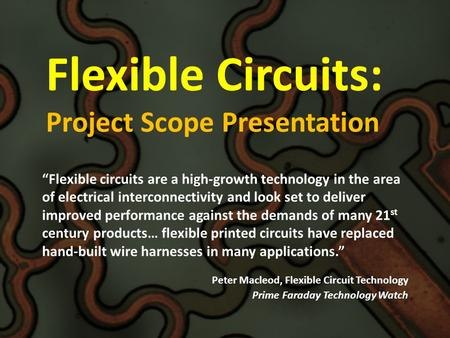 "Flexible Circuits: Project Scope Presentation ""Flexible circuits are a high-growth technology in the area of electrical interconnectivity and look set."