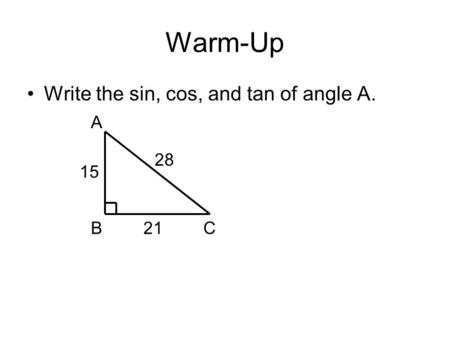 Warm-Up Write the sin, cos, and tan of angle A. A BC 15 21 28.