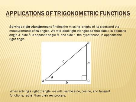 When solving a right triangle, we will use the sine, cosine, and tangent functions, rather than their reciprocals.