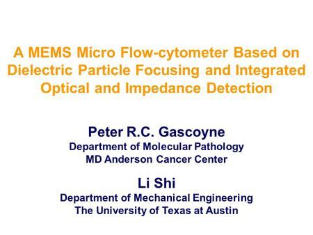 A MEMS Micro Flow-cytometer Based on Dielectric Particle Focusing and Integrated Optical and Impedance Detection Peter R.C. Gascoyne Department of Molecular.