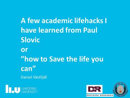 "A few academic lifehacks I have learned from Paul Slovic or ""how to Save the life you can"" Daniel Västfjäll."