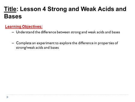 Title: Lesson 4 Strong and Weak Acids and Bases Learning Objectives: – Understand the difference between strong and weak acids and bases – Complete an.