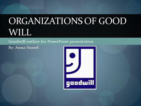 Goodwill outline for PowerPoint presentation By: Anna Hassel ORGANIZATIONS OF GOOD WILL.