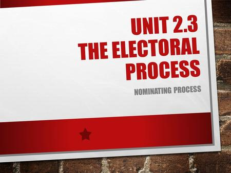 UNIT 2.3 THE ELECTORAL PROCESS NOMINATING PROCESS.