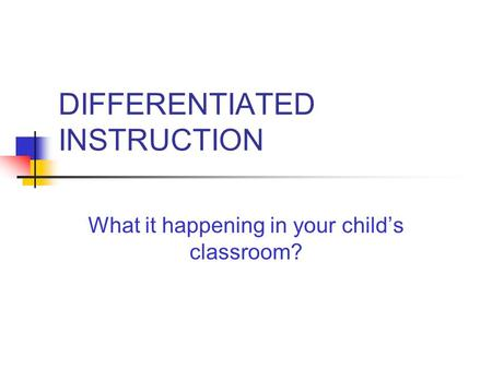 DIFFERENTIATED INSTRUCTION What it happening in your child's classroom?