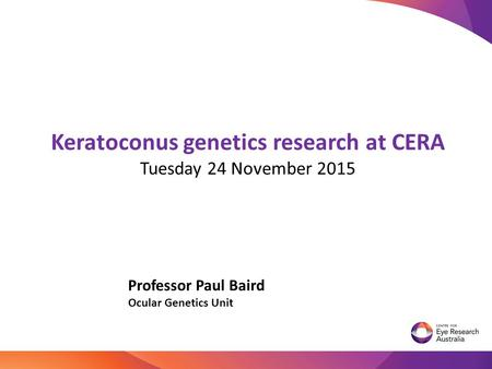 Keratoconus genetics research at CERA Tuesday 24 November 2015 Professor Paul Baird Ocular Genetics Unit TRANSLATIONAL GENOMICS.