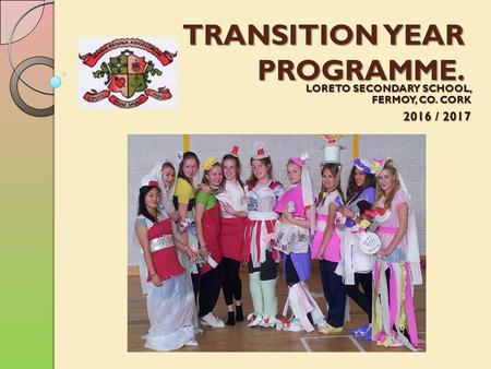 TRANSITION YEAR PROGRAMME. LORETO SECONDARY SCHOOL, FERMOY, CO. CORK 2016 / 2017.
