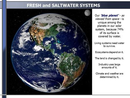 FRESH <strong>and</strong> SALTWATER SYSTEMS 'blue planet' Our 'blue planet' - as viewed from space - is unique among the planets <strong>in</strong> our solar system, because 74% of its.