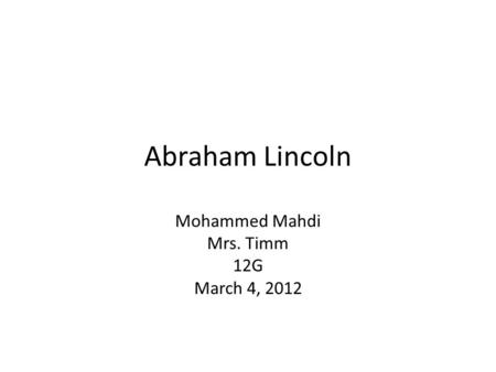 Abraham Lincoln Mohammed Mahdi Mrs. Timm 12G March 4, 2012.