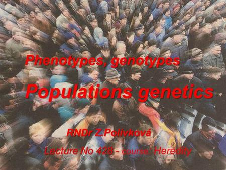 Phenotypes, genotypes Populations genetics RNDr Z.Polívková RNDr Z.Polívková Lecture No 428 - Lecture No 428 - course : Heredity.