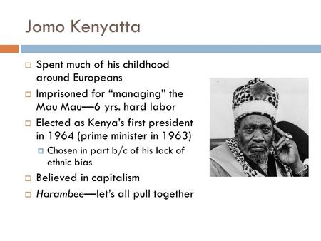 "Jomo Kenyatta  Spent much of his childhood around Europeans  Imprisoned for ""managing"" the Mau Mau—6 yrs. hard labor  Elected as Kenya's first president."