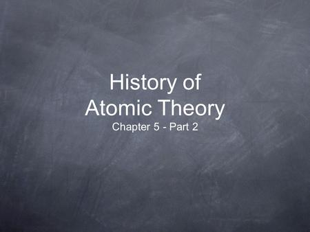 History of Atomic Theory Chapter 5 - Part 2. Objectives - 1 List the 4 parts of Dalton's Atomic Theory ad explain its significance to the history of modern.