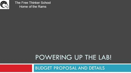 POWERING UP THE LAB! BUDGET PROPOSAL AND DETAILS The Free Thinker School Home of the Rams.