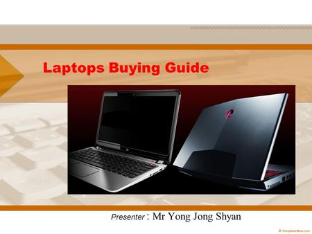 Laptops Buying Guide Presenter : Mr Yong Jong Shyan.