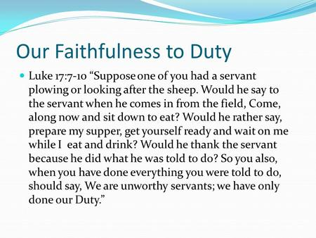 "Our Faithfulness to Duty Luke 17:7-10 ""Suppose one of you had a servant plowing or looking after the sheep. Would he say to the servant when he comes in."