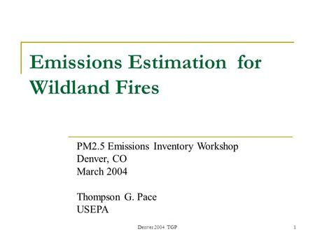 Denver 2004 TGP1 PM2.5 Emissions Inventory Workshop Denver, CO March 2004 Thompson G. Pace USEPA Emissions Estimation for Wildland Fires.