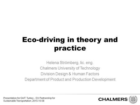 Eco-driving in theory and practice Helena Strömberg, lic. eng. Chalmers University of Technology Division Design & Human Factors Department of Product.