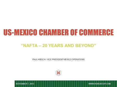 "WWW.HUBGROUP.COM PAUL HIRSCH | VICE PRESIDENT MEXICO OPERATIONS US-MEXICO CHAMBER OF COMMERCE NOVEMBER 7, 2013 ""NAFTA – 20 YEARS AND BEYOND"""