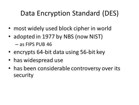 Data Encryption Standard (DES) most widely used block cipher in world adopted in 1977 by NBS (now NIST) – as FIPS PUB 46 encrypts 64-bit data using 56-bit.