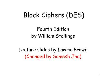 1 Block Ciphers (DES) Fourth Edition by William Stallings Lecture slides by Lawrie Brown (Changed by Somesh Jha)