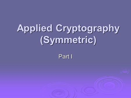 Applied Cryptography (Symmetric) Part I. Many savages at the present day regard their names as vital parts of themselves, and therefore take great pains.