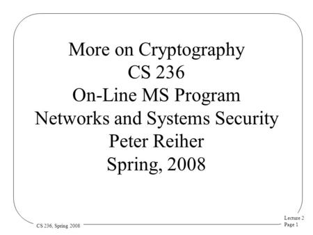 Lecture 2 Page 1 CS 236, Spring 2008 More on Cryptography CS 236 On-Line MS Program Networks and Systems Security Peter Reiher Spring, 2008.