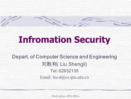 Block ciphers, DES, IDEA Infromation Security Depart. of Computer Science and Engineering 刘胜利 ( Liu Shengli) Tel: 62932135