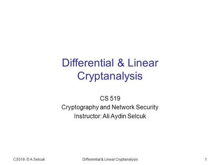 CS519, © A.SelcukDifferential & Linear Cryptanalysis1 CS 519 Cryptography and Network Security Instructor: Ali Aydin Selcuk.