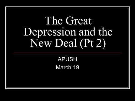 The Great Depression and the New Deal (Pt 2) APUSH March 19.