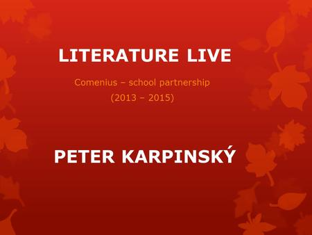 LITERATURE LIVE Comenius – school partnership (2013 – 2015) PETER KARPINSKÝ.