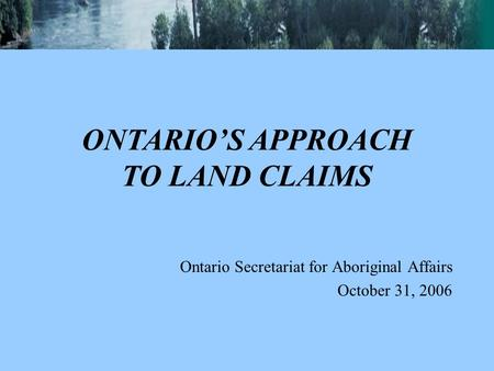 Ontario Secretariat for Aboriginal Affairs October 31, 2006 ONTARIO'S APPROACH TO LAND CLAIMS.