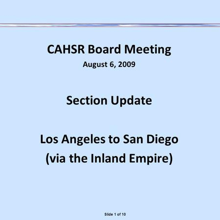 CAHSR Board Meeting August 6, 2009 Section Update Los Angeles to San Diego (via the Inland Empire) Slide 1 of 10.