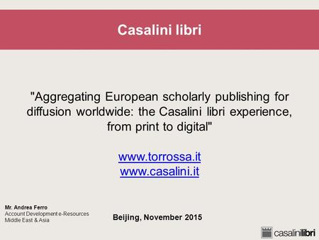 Casalini libri Aggregating European scholarly publishing for diffusion worldwide: the Casalini libri experience, from print to digital www.torrossa.it.
