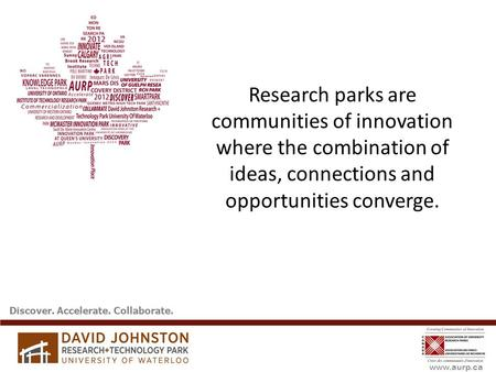 Www.aurp.ca Research parks are communities of innovation where the combination of ideas, connections and opportunities converge. Discover. Accelerate.