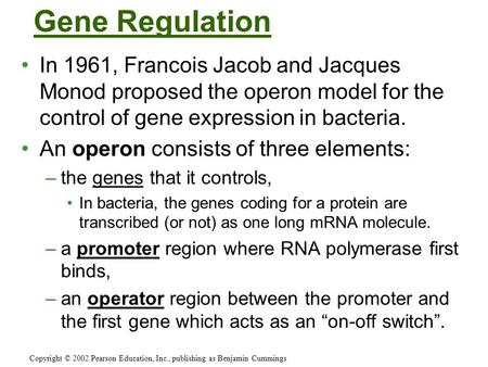 Gene Regulation In 1961, Francois Jacob and Jacques Monod proposed the operon model for the control of gene expression in bacteria. An operon consists.