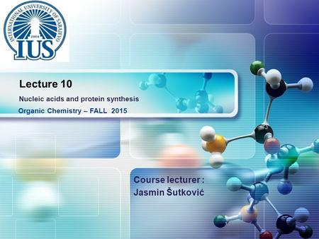 LOGO Course lecturer : Jasmin Šutković Organic Chemistry – FALL 2015 Lecture 10 Nucleic acids and protein synthesis.