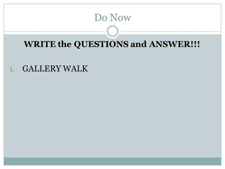 Do Now WRITE the QUESTIONS and ANSWER!!! 1. GALLERY WALK.