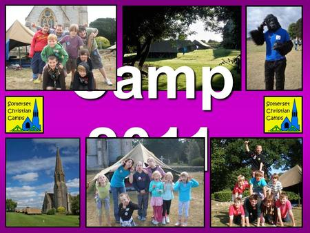 Camp 2011. What, Where and When... Somerset Christian Camps runs for two identical, separate weeks: Monday 1st – Friday 5th August Monday 8th – Friday.