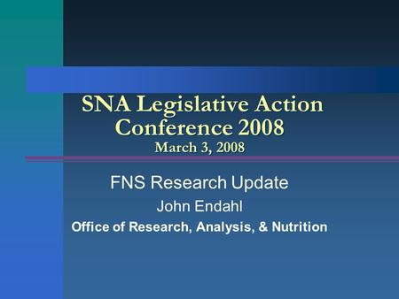 SNA Legislative Action Conference 2008 March 3, 2008 FNS Research Update John Endahl Office of Research, Analysis, & Nutrition.