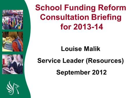 School Funding Reform Consultation Briefing for 2013-14 Louise Malik Service Leader (Resources) September 2012.