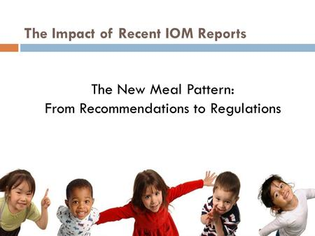The New Meal Pattern: From Recommendations to Regulations The Impact of Recent IOM Reports.