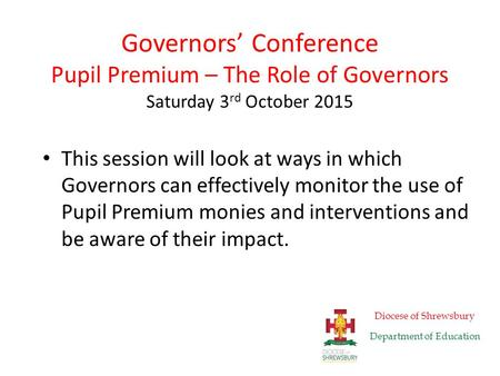Governors' Conference Pupil Premium – The Role of Governors Saturday 3 rd October 2015 This session will look at ways in which Governors can effectively.