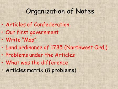 "Organization of Notes Articles of Confederation Our first government Write ""Map"" Land ordinance of 1785 (Northwest Ord.) Problems under the Articles What."